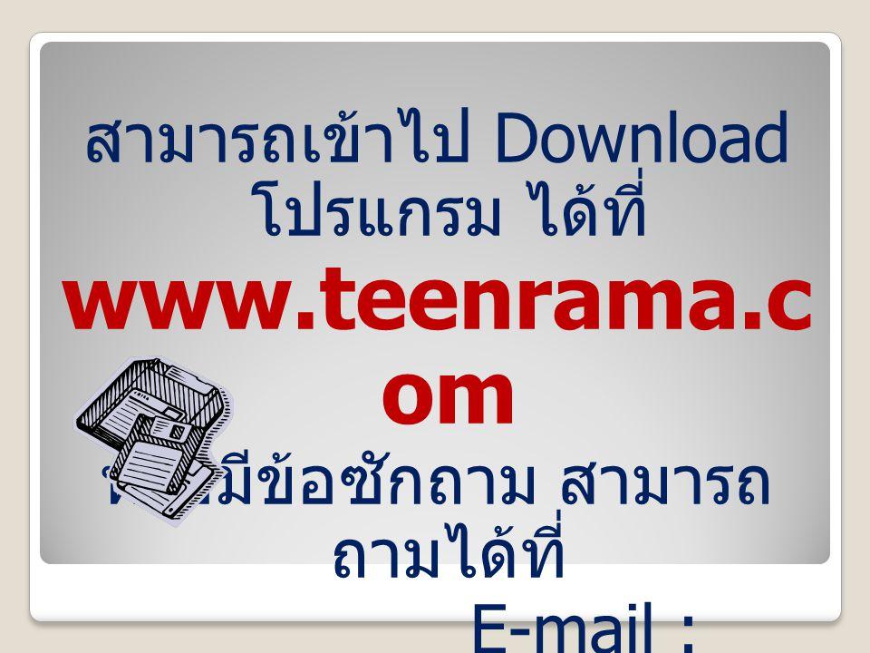 สามารถเข้าไป Download โปรแกรม ได้ที่ www.teenrama.c om หรือมีข้อซักถาม สามารถ ถามได้ที่ E-mail : teen@teenrama.com teen@teenrama.com เบอร์โทรศัพท์ 02-