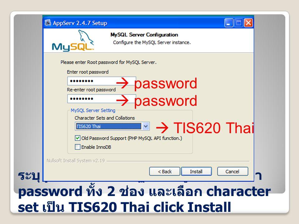 ระบุ password ของฐานข้อมูล ให้ใส่คำว่า password ทั้ง 2 ช่อง และเลือก character set เป็น TIS620 Thai click Install  password  TIS620 Thai