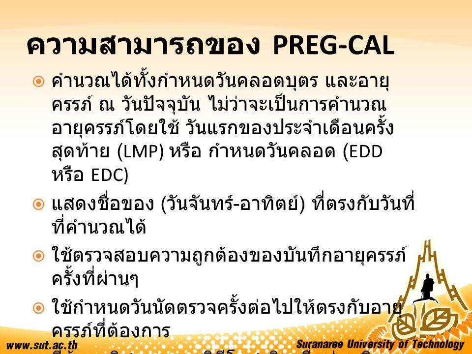 ความสามารถของ PREG-CAL  คำนวณได้ทั้งกำหนดวันคลอดบุตร และอายุ ครรภ์ ณ วันปัจจุบัน ไม่ว่าจะเป็นการคำนวณ อายุครรภ์โดยใช้ วันแรกของประจำเดือนครั้ง สุดท้า