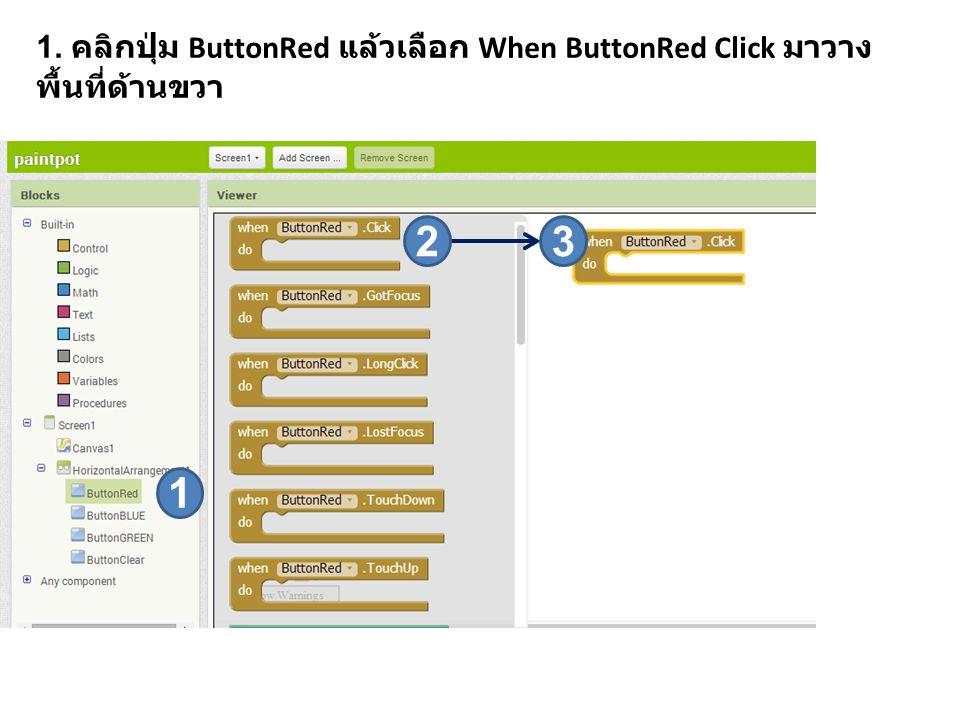 1. คลิกปุ่ม ButtonRed แล้วเลือก When ButtonRed Click มาวาง พื้นที่ด้านขวา 1 23