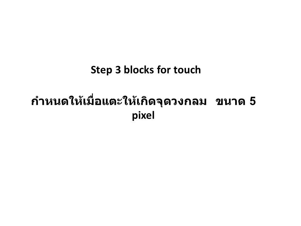 กำหนดให้เมื่อแตะให้เกิดจุดวงกลม ขนาด 5 pixel Step 3 blocks for touch