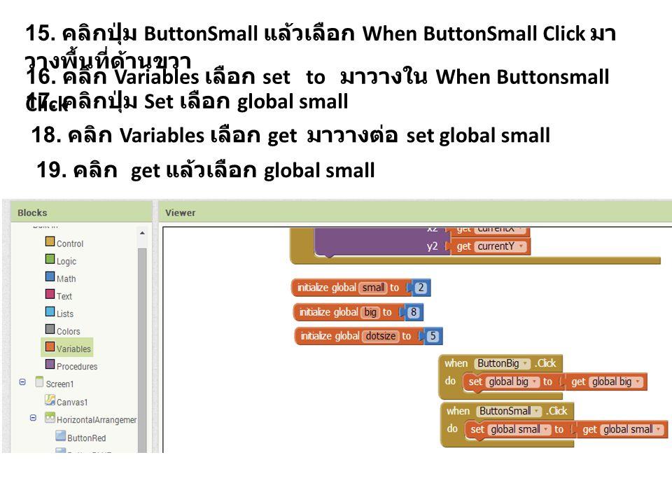 15. คลิกปุ่ม ButtonSmall แล้วเลือก When ButtonSmall Click มา วางพื้นที่ด้านขวา 16.