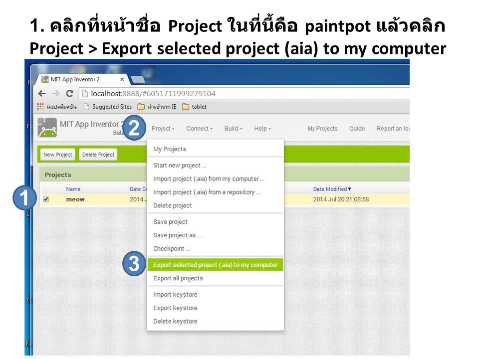 1. คลิกที่หน้าชื่อ Project ในที่นี้คือ paintpot แล้วคลิก Project > Export selected project (aia) to my computer 1 2 3