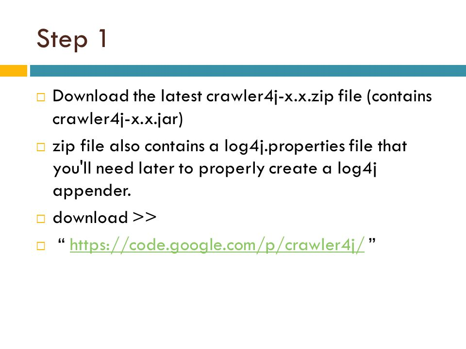 Step 1  Download the latest crawler4j-x.x.zip file (contains crawler4j-x.x.jar)  zip file also contains a log4j.properties file that you'll need lat