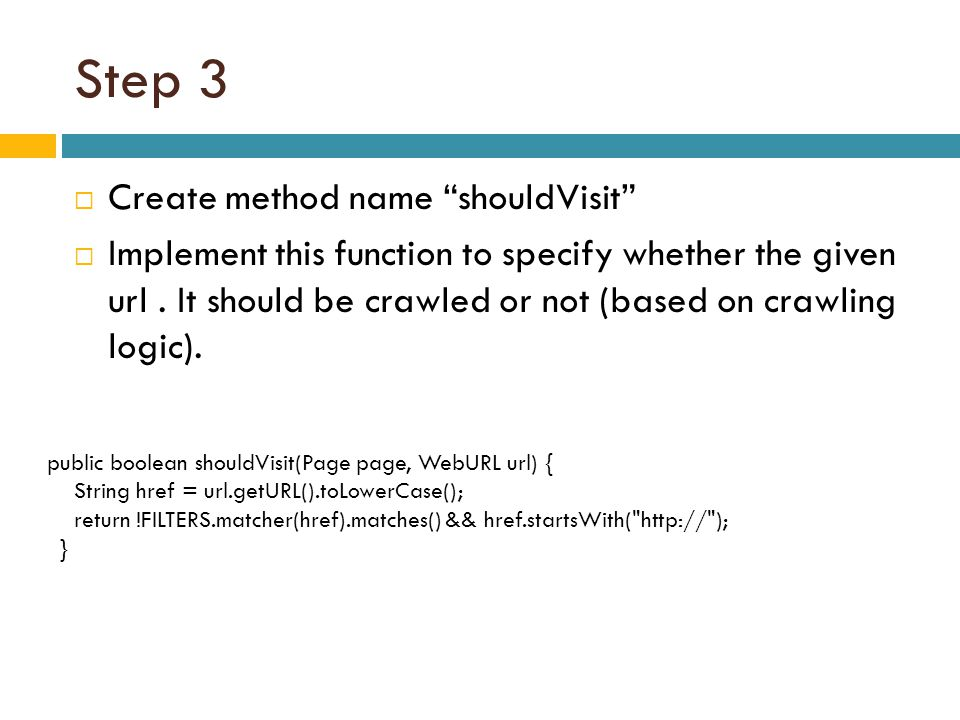 "Step 3  Create method name ""shouldVisit""  Implement this function to specify whether the given url. It should be crawled or not (based on crawling l"