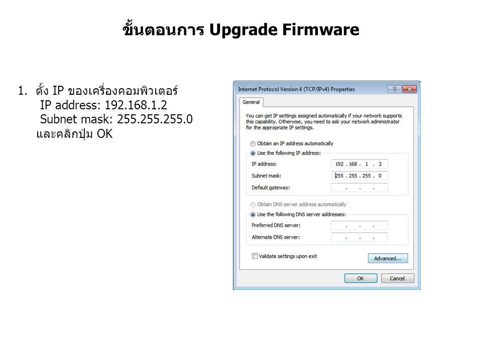 ขั้นตอนการ Upgrade Firmware 1.ตั้ง IP ของเครื่องคอมพิวเตอร์ IP address: 192.168.1.2 Subnet mask: 255.255.255.0 และคลิกปุ่ม OK