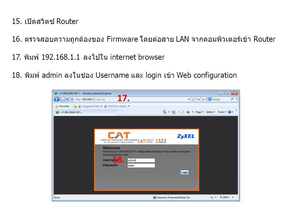 15. เปิดสวิตซ์ Router 16. ตรวจสอบความถูกต้องของ Firmware โดยต่อสาย LAN จากคอมพิวเตอร์เข้า Router 17. พิมพ์ 192.168.1.1 ลงไปใน internet browser 18. พิม