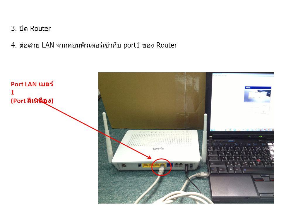 3. ปิด Router 4. ต่อสาย LAN จากคอมพิวเตอร์เข้ากับ port1 ของ Router Port LAN เบอร์ 1 (Port สีเหลือง )