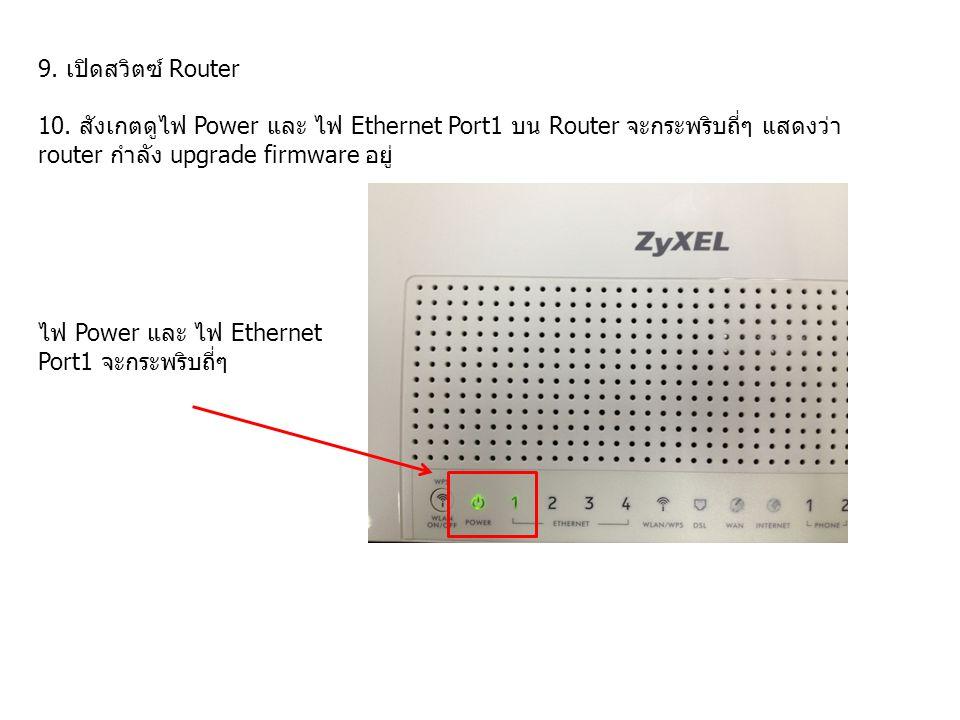 9. เปิดสวิตซ์ Router 10. สังเกตดูไฟ Power และ ไฟ Ethernet Port1 บน Router จะกระพริบถี่ๆ แสดงว่า router กำลัง upgrade firmware อยู่ ไฟ Power และ ไฟ Eth