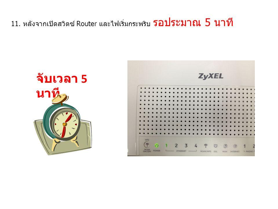 11. หลังจากเปิดสวิตซ์ Router และไฟเริ่มกระพริบ รอประมาณ 5 นาที จับเวลา 5 นาที