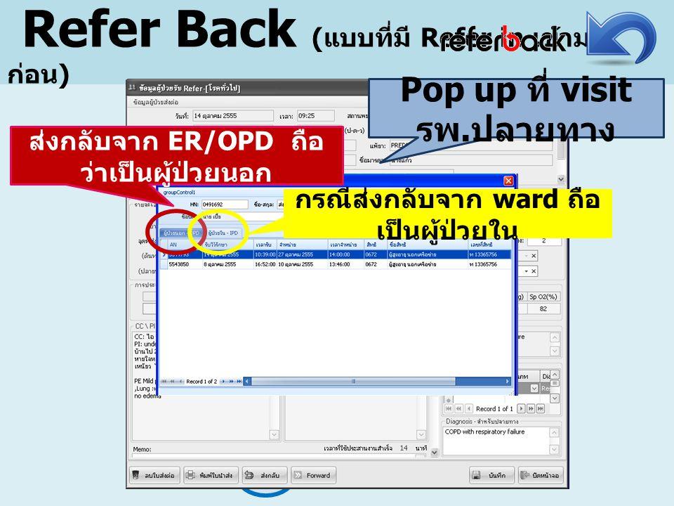 Refer Back ( แบบที่มี Refer in เข้ามา ก่อน ) Pop up ที่ visit รพ. ปลายทาง ส่งกลับจาก ER/OPD ถือ ว่าเป็นผู้ป่วยนอก กรณีส่งกลับจาก ward ถือ เป็นผู้ป่วยใ
