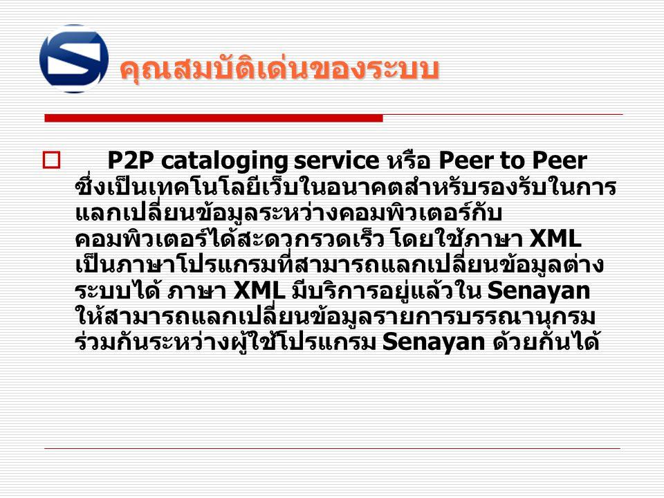 คุณสมบัติเด่นของระบบ คุณสมบัติเด่นของระบบ  P2P cataloging service หรือ Peer to Peer ซึ่งเป็นเทคโนโลยีเว็บในอนาคตสำหรับรองรับในการ แลกเปลี่ยนข้อมูลระห