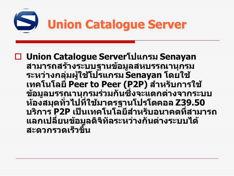  Union Catalogue Server โปแกรม Senayan สามารถสร้างระบบฐานข้อมูลสหบรรณานุกรม ระหว่างกลุ่มผู้ใช้โปรแกรม Senayan โดยใช้ เทคโนโลยี Peer to Peer (P2P) สำห