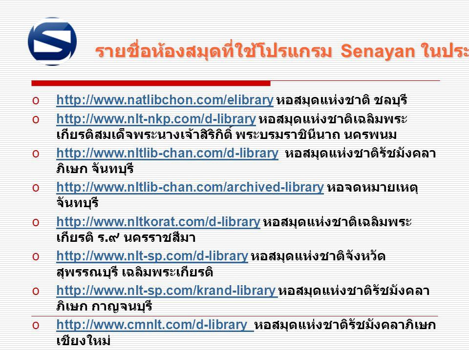 รายชื่อห้องสมุดที่ใช้โปรแกรม Senayan ในประเทศไทย o http://www.natlibchon.com/elibrary หอสมุดแห่งชาติ ชลบุรี http://www.natlibchon.com/elibrary o http: