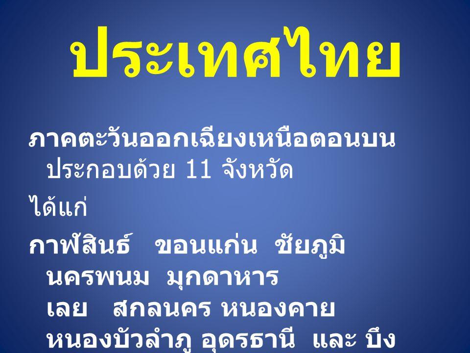 ประเทศไทย ภาคตะวันออกเฉียงเหนือตอนบน ประกอบด้วย 11 จังหวัด ได้แก่ กาฬสินธ์ ขอนแก่น ชัยภูมิ นครพนม มุกดาหาร เลย สกลนคร หนองคาย หนองบัวลำภู อุดรธานี และ