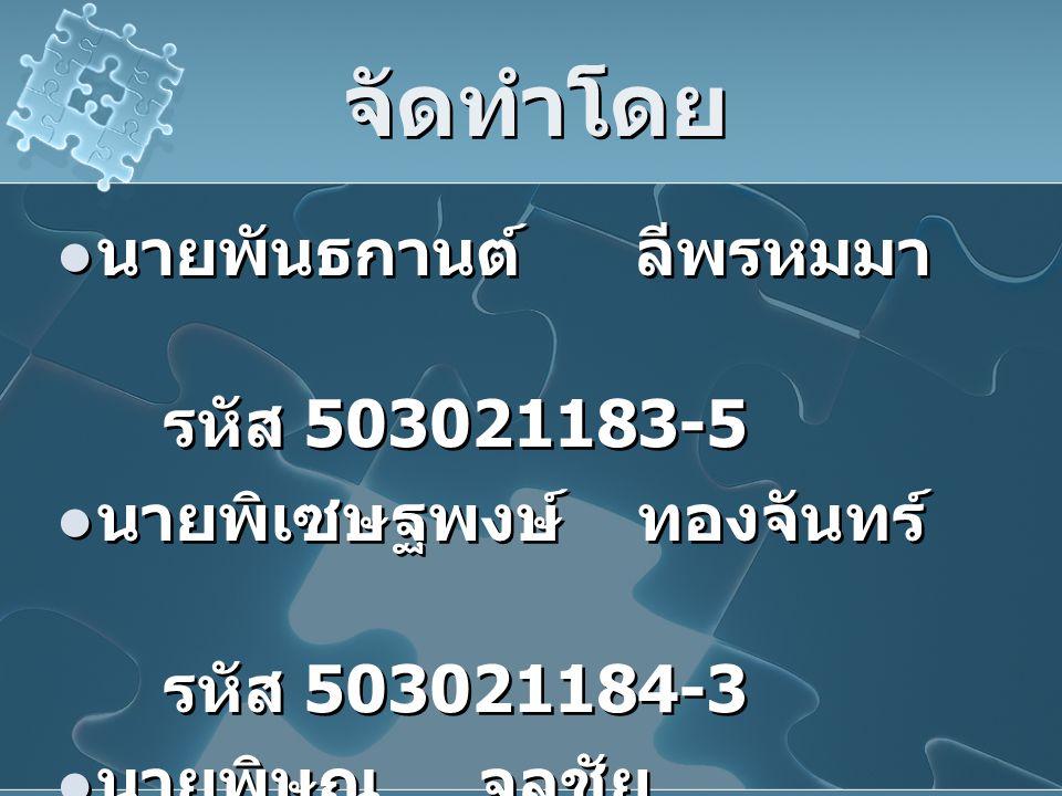 จัดทำโดย นายพันธกานต์ ลีพรหมมา รหัส 503021183-5 นายพิเซษฐพงษ์ ทองจันทร์ รหัส 503021184-3 นายพิษณุ จุลชัย รหัส 503021185-1 นายพันธกานต์ ลีพรหมมา รหัส 503021183-5 นายพิเซษฐพงษ์ ทองจันทร์ รหัส 503021184-3 นายพิษณุ จุลชัย รหัส 503021185-1