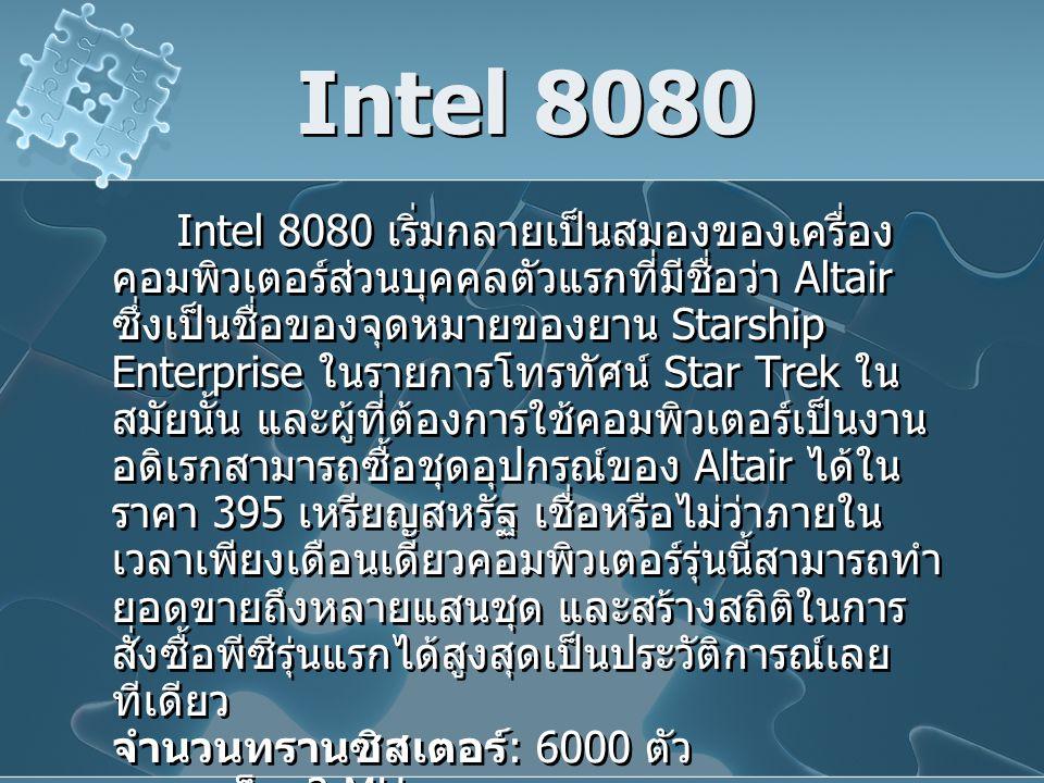 Intel 8080 Intel 8080 เริ่มกลายเป็นสมองของเครื่อง คอมพิวเตอร์ส่วนบุคคลตัวแรกที่มีชื่อว่า Altair ซึ่งเป็นชื่อของจุดหมายของยาน Starship Enterprise ในรายการโทรทัศน์ Star Trek ใน สมัยนั้น และผู้ที่ต้องการใช้คอมพิวเตอร์เป็นงาน อดิเรกสามารถซื้อชุดอุปกรณ์ของ Altair ได้ใน ราคา 395 เหรียญสหรัฐ เชื่อหรือไม่ว่าภายใน เวลาเพียงเดือนเดียวคอมพิวเตอร์รุ่นนี้สามารถทำ ยอดขายถึงหลายแสนชุด และสร้างสถิติในการ สั่งซื้อพีซีรุ่นแรกได้สูงสุดเป็นประวัติการณ์เลย ทีเดียว จำนวนทรานซิสเตอร์ : 6000 ตัว ความเร็ว : 2 MHz