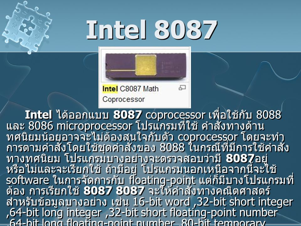 Intel 8087 Intel ได้ออกแบบ 8087 coprocessor เพื่อใช้กับ 8088 และ 8086 microprocessor โปรแกรมที่ใช้ คำสั่งทางด้าน ทศนิยมน้อยอาจจะไม่ต้องสนใจกับตัว coprocessor โดยจะทำ การตามคำสั่งโดยใช้ชุดคำสั่งของ 8088 ในกรณีที่มีการใช้คำสั่ง ทางทศนิยม โปรแกรมบางอย่างจะตรวจสอบว่ามี 8087 อยู่ หรือไม่และจะเรียกใช้ ถ้ามีอยู่ โปรแกรมนอกเหนือจากนี้จะใช้ software ในการจัดการกับ floating-point แต่ก็มีบางโปรแกรมที่ ต้อง การเรียกใช้ 8087 8087 จะให้คำสั่งทางคณิตศาสตร์ สำหรับข้อมูลบางอย่าง เช่น 16-bit word,32-bit short integer,64-bit long integer,32-bit short floating-point number,64-bit long floating-point number,80-bit temporary floating-point number และ 80-bit packed decimal number โดยมันจะ ขยายชนิดของข้อมูลที่มีใน 8088 CPU โดย 8087 จะ compatible กับ มาตรฐานของ IEEE Floating-point Standard 745 8087 จะใช้ระบบ 2's compliment กับจำนวน integer การ แสดงจำนวน floating-point