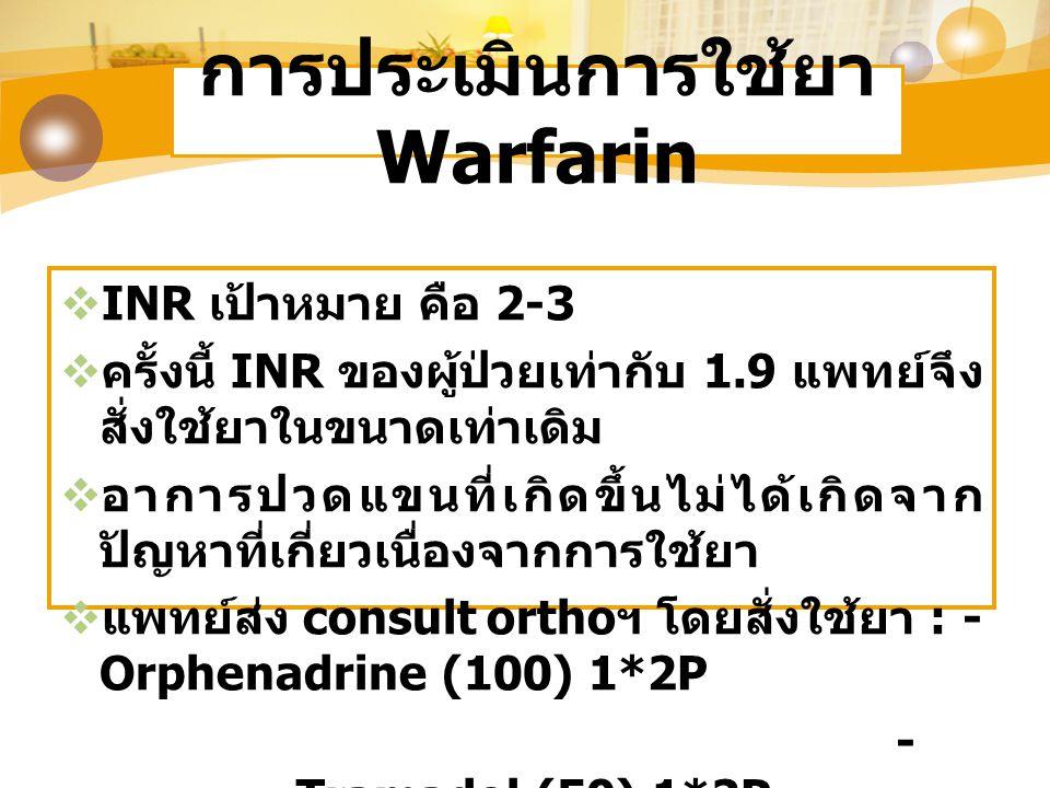 การประเมินการใช้ยา Warfarin  INR เป้าหมาย คือ 2-3  ครั้งนี้ INR ของผู้ป่วยเท่ากับ 1.9 แพทย์จึง สั่งใช้ยาในขนาดเท่าเดิม  อาการปวดแขนที่เกิดขึ้นไม่ได