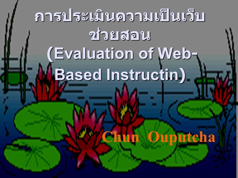 การประเมินความเป็นเว็บ ช่วยสอน (Evaluation of Web- Based Instructin) Chun Ouputcha