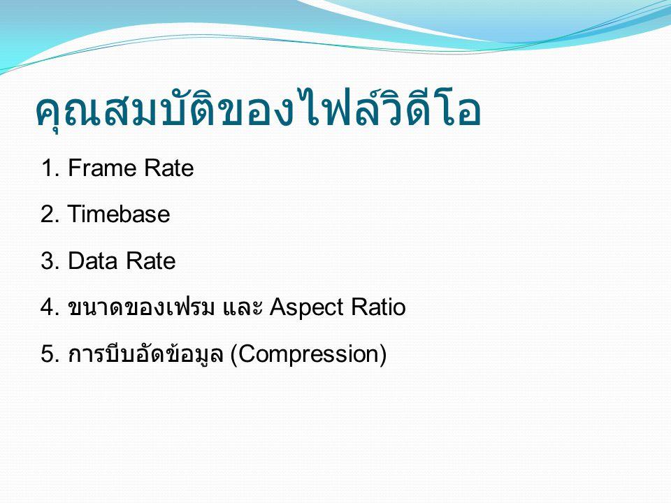 คุณสมบัติของไฟล์วิดีโอ 1.Frame Rate 2. Timebase 3.