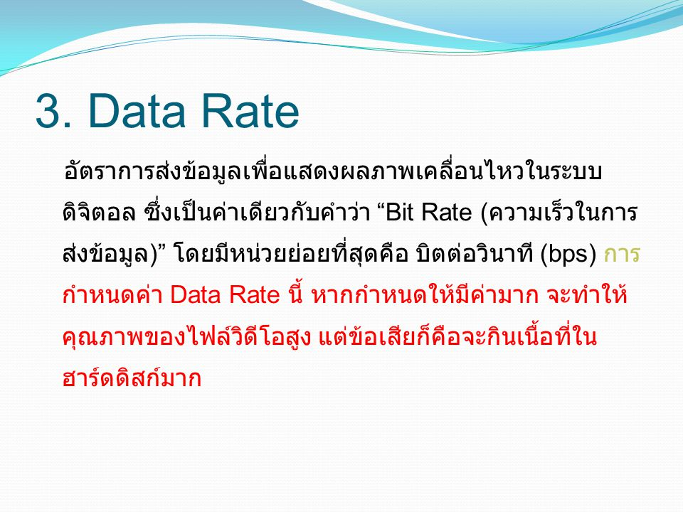 "3. Data Rate อัตราการส่งข้อมูลเพื่อแสดงผลภาพเคลื่อนไหวในระบบ ดิจิตอล ซึ่งเป็นค่าเดียวกับคำว่า ""Bit Rate ( ความเร็วในการ ส่งข้อมูล )"" โดยมีหน่วยย่อยที่"