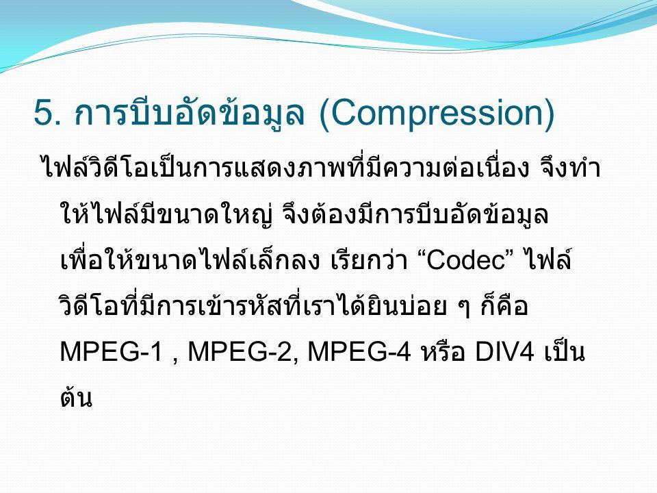 5. การบีบอัดข้อมูล (Compression) ไฟล์วิดีโอเป็นการแสดงภาพที่มีความต่อเนื่อง จึงทำ ให้ไฟล์มีขนาดใหญ่ จึงต้องมีการบีบอัดข้อมูล เพื่อให้ขนาดไฟล์เล็กลง เร