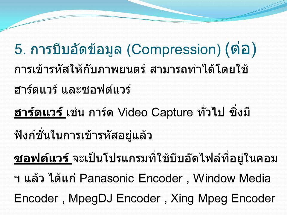 5. การบีบอัดข้อมูล (Compression) ( ต่อ ) การเข้ารหัสให้กับภาพยนตร์ สามารถทำได้โดยใช้ ฮาร์ดแวร์ และซอฟต์แวร์ ฮาร์ดแวร์ เช่น การ์ด Video Capture ทั่วไป