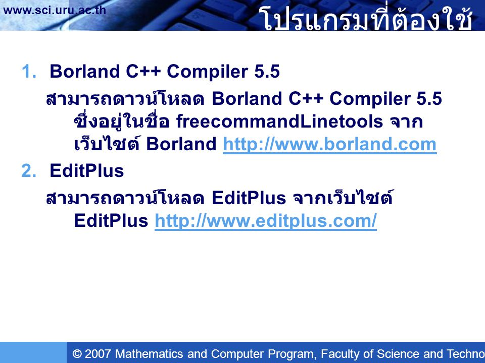 © 2007 Mathematics and Computer Program, Faculty of Science and Technology, Uttaradit Rajabhat University www.sci.uru.ac.th ทดสอบการ Compile และ Run Program  ทำการ Run โดยเลือกเมนู Tools > Run หรือกดปุ่ม Ctrl+2 หากปรากฏผลลัพธ์ดังภาพ แสดงว่าเรา กำหนดค่าต่างๆ ได้ถูกต้องพร้อมที่จะทำงานได้แล้ว ---------- Run ---------- Hello, world Output completed (0 sec consumed) - Normal Termination