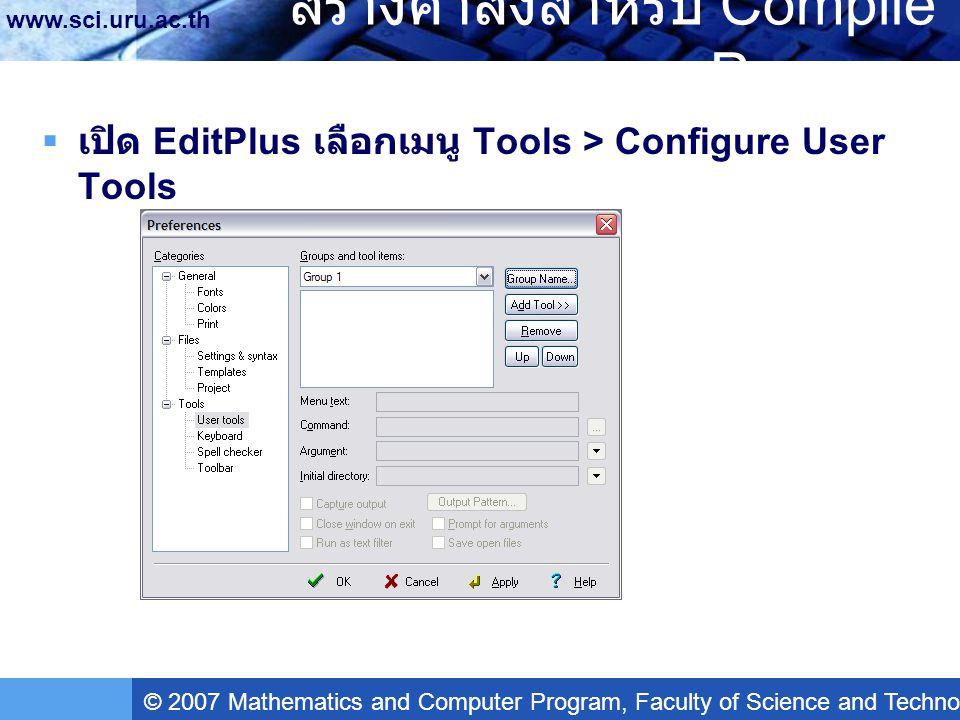 © 2007 Mathematics and Computer Program, Faculty of Science and Technology, Uttaradit Rajabhat University www.sci.uru.ac.th สร้างคำสั่งสำหรับ Compile Program  กดปุ่ม Group Name…  ตั้งชื่อว่า Borland C++  กดปุ่ม Add Tool >> Program  ในช่อง Menu Text: ตั้งชื่อว่า Compile