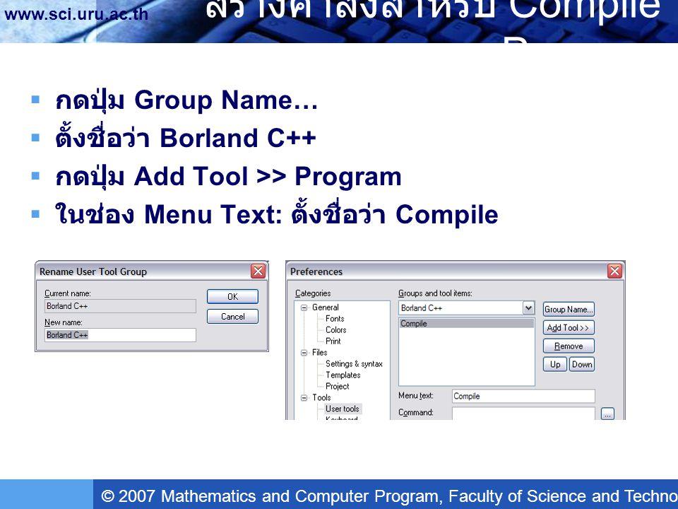 © 2007 Mathematics and Computer Program, Faculty of Science and Technology, Uttaradit Rajabhat University www.sci.uru.ac.th สร้างคำสั่งสำหรับ Compile Program  ในช่อง Command: กดปุ่ม Browse เลือกไฟล์ bcc32.exe ซึ่งอยู่ในโฟล์เดอร์ C:\Borland\BCC55\Bin\  ในช่อง Argument: พิมพ์ดังนี้ -IC:\Borland\BCC55\Include - LC:\Borland\BCC55\Lib -n$(FileDir) $(FilePath)  ในช่อง Initial directory: พิมพ์ดังนี้ C:\Borland\BCC55\Bin  ทำเครื่องหมายถูกที่ Capture output  กดปุ่ม Apply