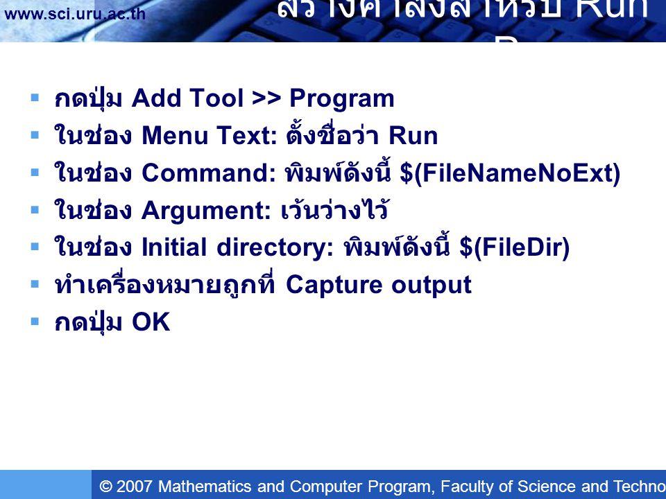 © 2007 Mathematics and Computer Program, Faculty of Science and Technology, Uttaradit Rajabhat University www.sci.uru.ac.th สร้างคำสั่งสำหรับ Run Program  กดปุ่ม Add Tool >> Program  ในช่อง Menu Text: ตั้งชื่อว่า Run  ในช่อง Command: พิมพ์ดังนี้ $(FileNameNoExt)  ในช่อง Argument: เว้นว่างไว้  ในช่อง Initial directory: พิมพ์ดังนี้ $(FileDir)  ทำเครื่องหมายถูกที่ Capture output  กดปุ่ม OK