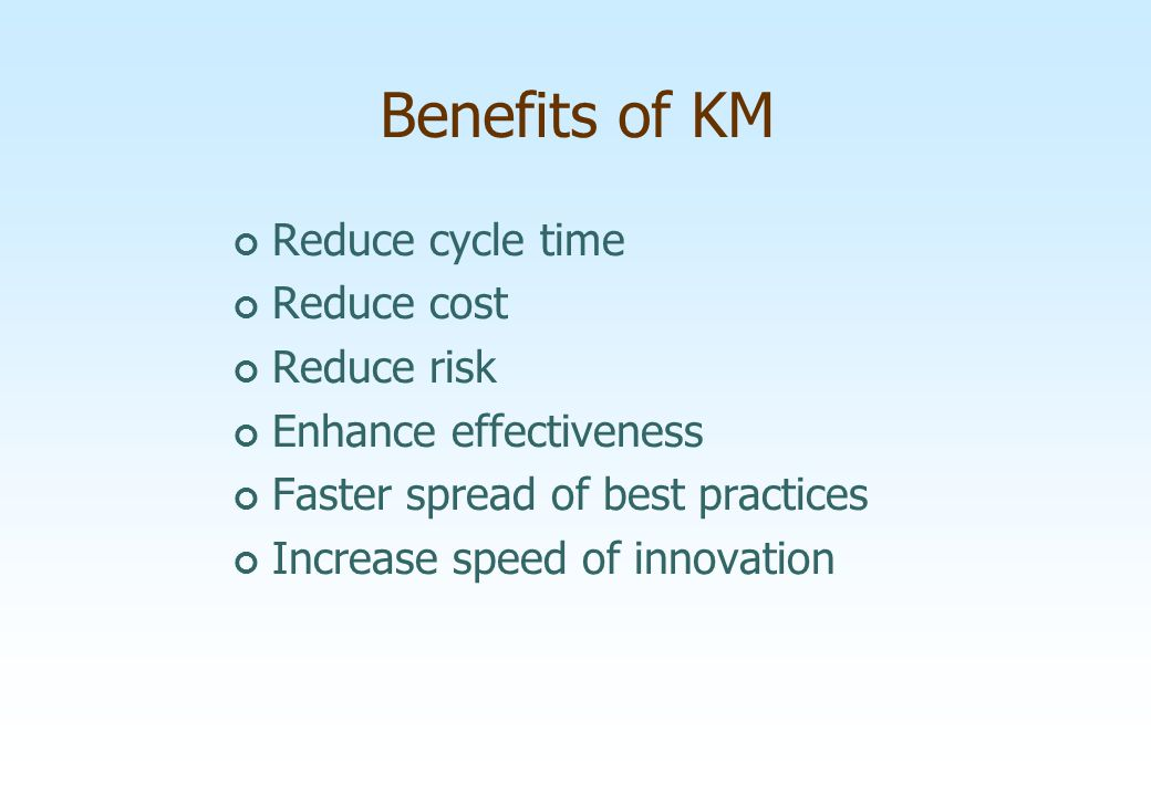 Reduce cycle time Reduce cost Reduce risk Enhance effectiveness Faster spread of best practices Increase speed of innovation Benefits of KM