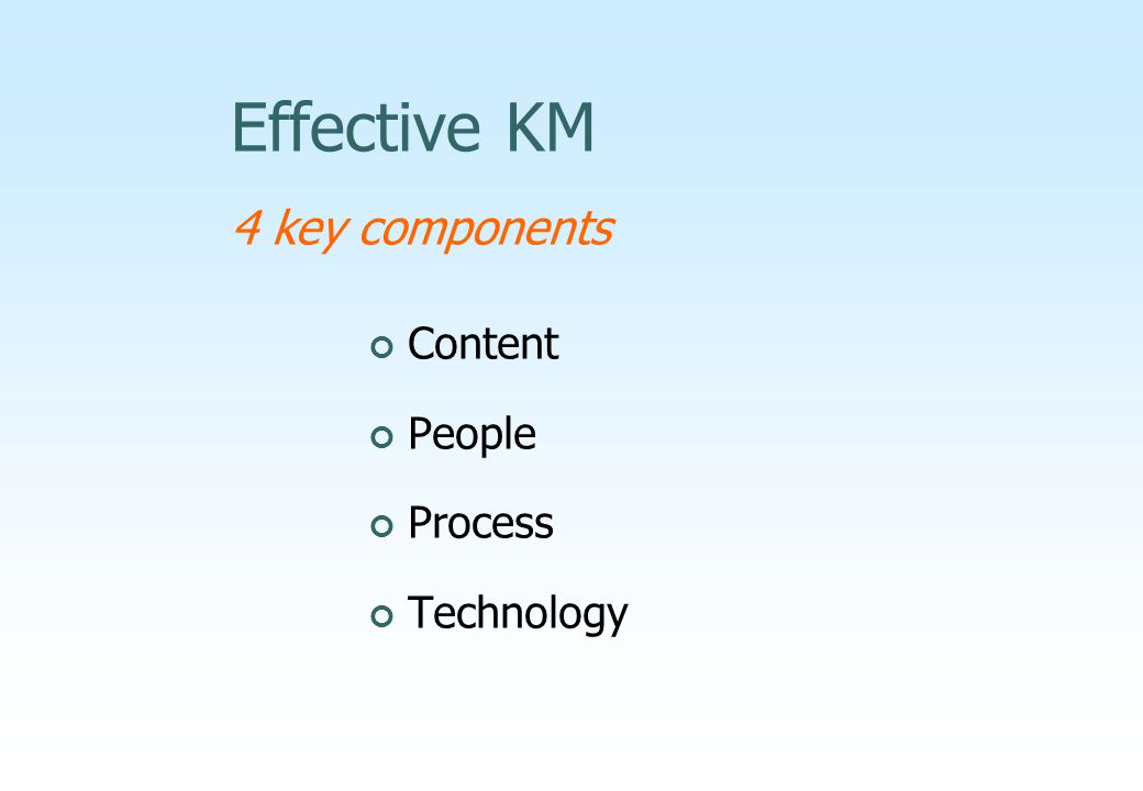 Effective KM 4 key components Content People Process Technology