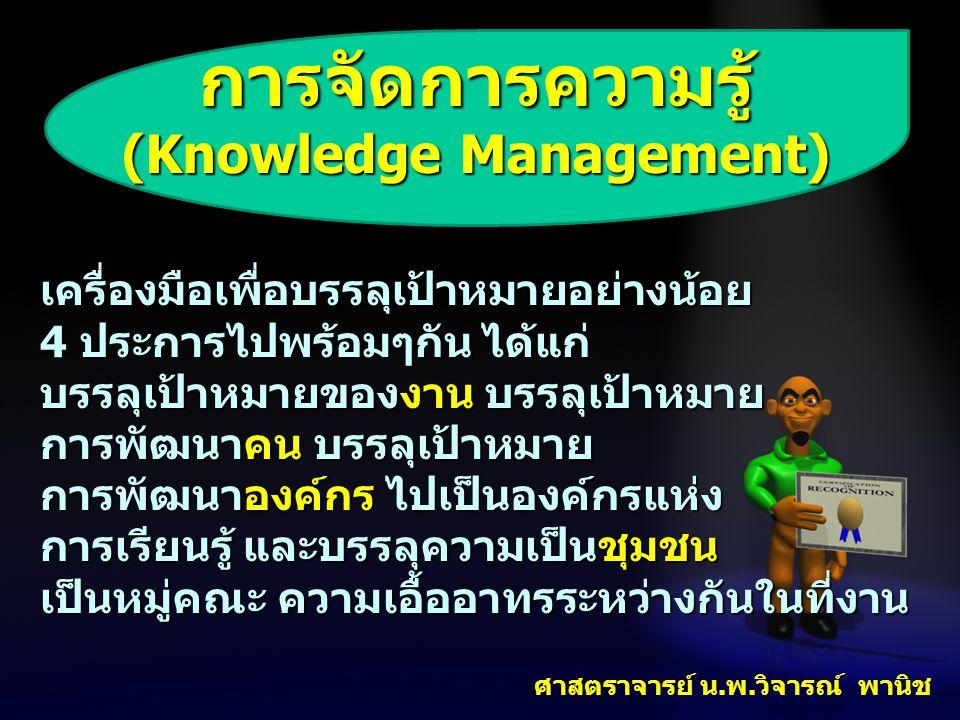 การจัดการความรู้ (Knowledge Management) เครื่องมือเพื่อบรรลุเป้าหมายอย่างน้อย 4 ประการไปพร้อมๆกัน ได้แก่ บรรลุเป้าหมายของงาน บรรลุเป้าหมาย การพัฒนาคน