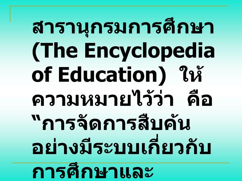 สารานุกรมการศึกษา (The Encyclopedia of Education) ให้ ความหมายไว้ว่า คือ การจัดการสืบค้น อย่างมีระบบเกี่ยวกับ การศึกษาและ ผลผลิตที่ได้รับจาก การศึกษา