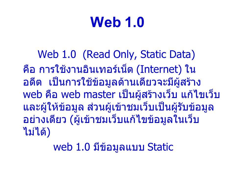 Web 1.0 Web 1.0 (Read Only, Static Data) คือ การใช้งานอินเทอร์เน็ต (Internet) ใน อดีต เป็นการใช้ข้อมูลด้านเดียวจะมีผู้สร้าง web คือ web master เป็นผู้สร้างเว็บ แก้ไขเว็บ และผู้ให้ข้อมูล ส่วนผู้เข้าชมเว็บเป็นผู้รับข้อมูล อย่างเดียว ( ผู้เข้าชมเว็บแก้ไขข้อมูลในเว็บ ไม่ได้ ) web 1.0 มีข้อมูลแบบ Static