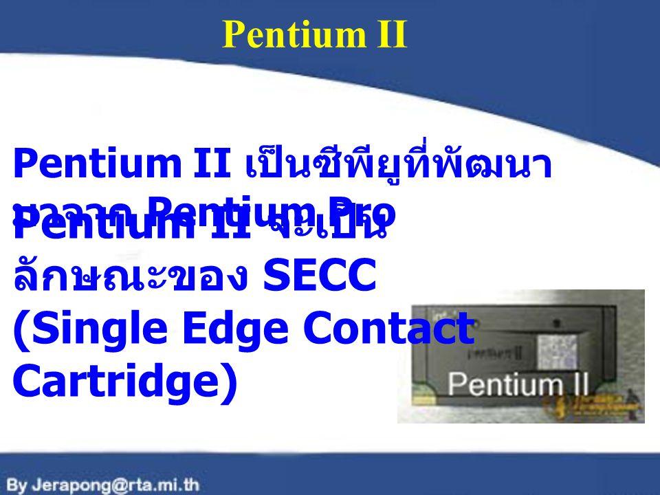 Pentium II Pentium II เป็นซีพียูที่พัฒนา มาจาก Pentium Pro Pentium II จะเป็น ลักษณะของ SECC (Single Edge Contact Cartridge)