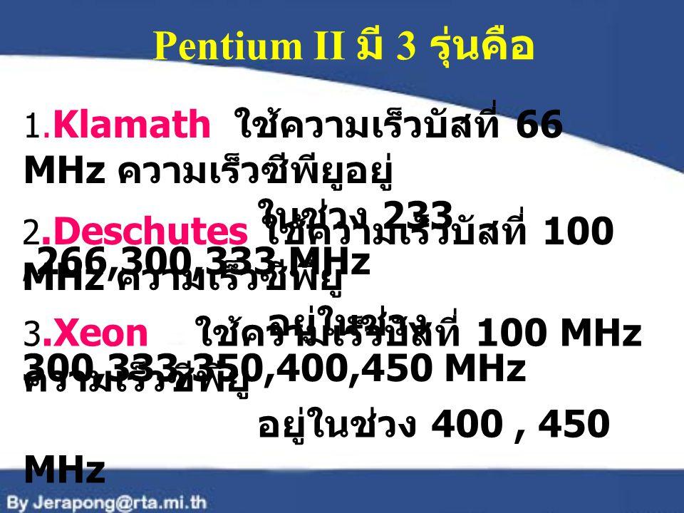 Pentium II มี 3 รุ่นคือ 1. Klamath ใช้ความเร็วบัสที่ 66 MHz ความเร็วซีพียูอยู่ ในช่วง 233,266,300,333 MHz 2.Deschutes ใช้ความเร็วบัสที่ 100 MHz ความเร