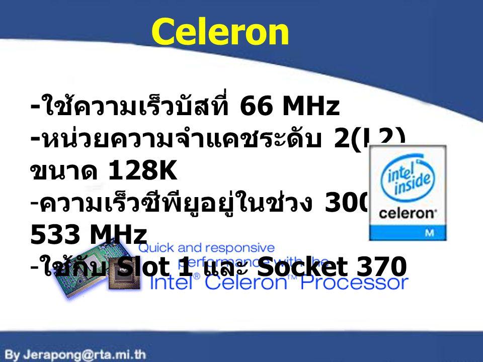 Celeron - ใช้ความเร็วบัสที่ 66 MHz - หน่วยความจำแคชระดับ 2(L2) ขนาด 128K - ความเร็วซีพียูอยู่ในช่วง 300- 533 MHz - ใช้กับ Slot 1 และ Socket 370