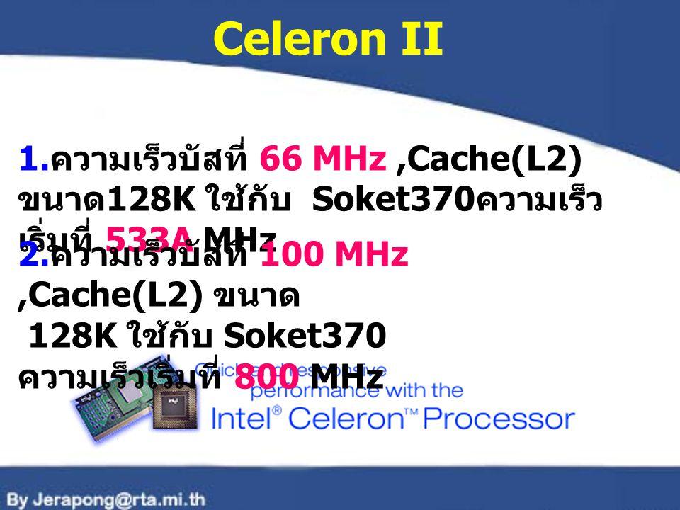 Celeron II 1. ความเร็วบัสที่ 66 MHz,Cache(L2) ขนาด 128K ใช้กับ Soket370 ความเร็ว เริ่มที่ 533A MHz 2. ความเร็วบัสที่ 100 MHz,Cache(L2) ขนาด 128K ใช้กั