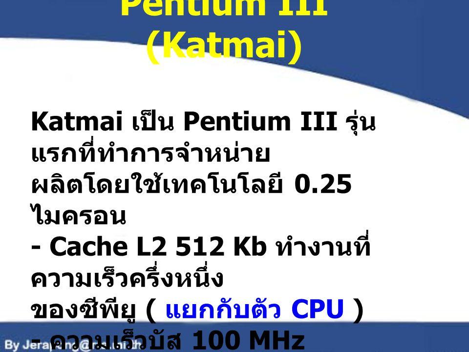 Pentium III (Katmai) Katmai เป็น Pentium III รุ่น แรกที่ทำการจำหน่าย ผลิตโดยใช้เทคโนโลยี 0.25 ไมครอน - Cache L2 512 Kb ทำงานที่ ความเร็วครึ่งหนึ่ง ของ