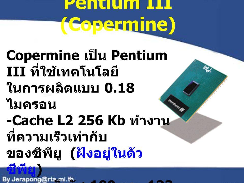 Pentium III (Copermine) Copermine เป็น Pentium III ที่ใช้เทคโนโลยี ในการผลิตแบบ 0.18 ไมครอน -Cache L2 256 Kb ทำงาน ที่ความเร็วเท่ากับ ของซีพียู ( ฝังอ