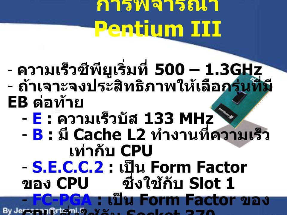 การพิจารณา Pentium III - ความเร็วซีพียูเริ่มที่ 500 – 1.3GHz - ถ้าเจาะจงประสิทธิภาพให้เลือกรุ่นที่มี EB ต่อท้าย - E : ความเร็วบัส 133 MHz - B : มี Cac