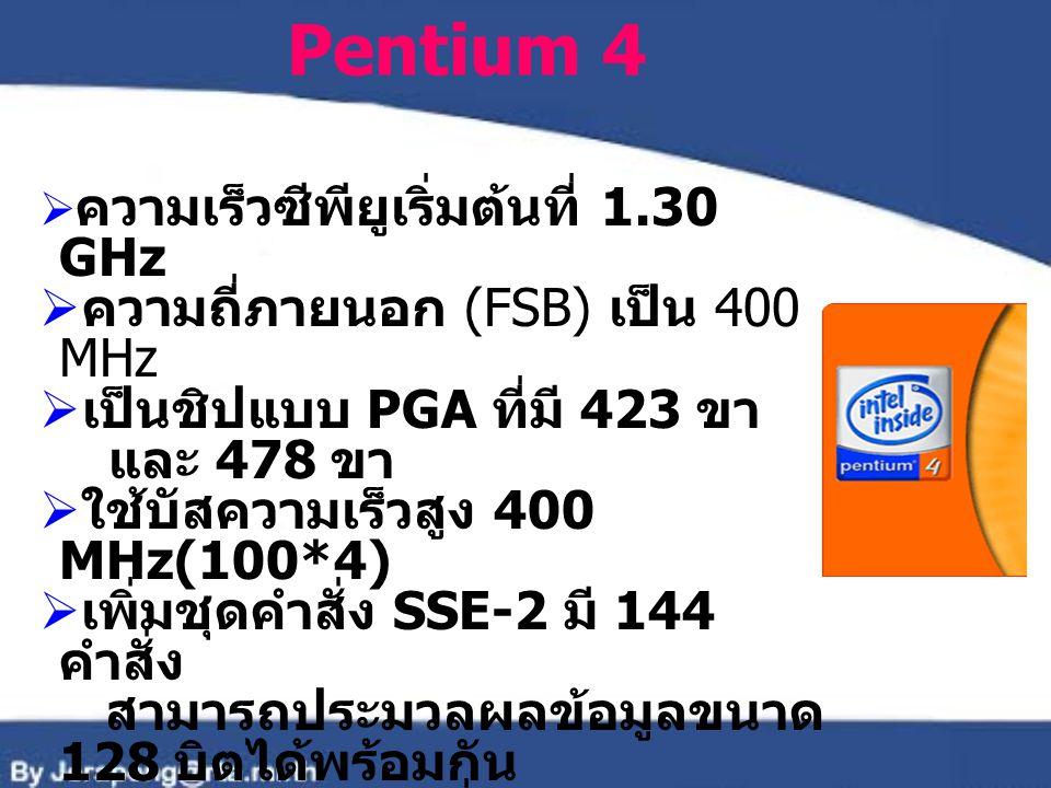 Pentium 4  ความเร็วซีพียูเริ่มต้นที่ 1.30 GHz  ความถี่ภายนอก (FSB) เป็น 400 MHz  เป็นชิปแบบ PGA ที่มี 423 ขา และ 478 ขา  ใช้บัสความเร็วสูง 400 MHz