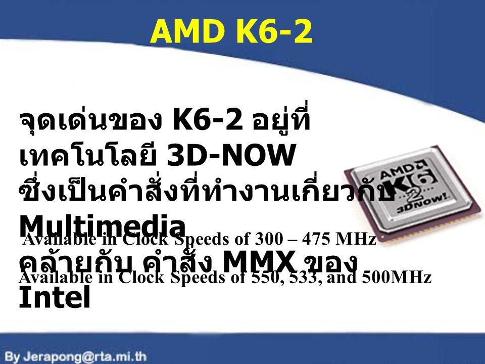 AMD K6-2 จุดเด่นของ K6-2 อยู่ที่ เทคโนโลยี 3D-NOW ซึ่งเป็นคำสั่งที่ทำงานเกี่ยวกับ Multimedia คล้ายกับ คำสั่ง MMX ของ Intel Available in Clock Speeds o