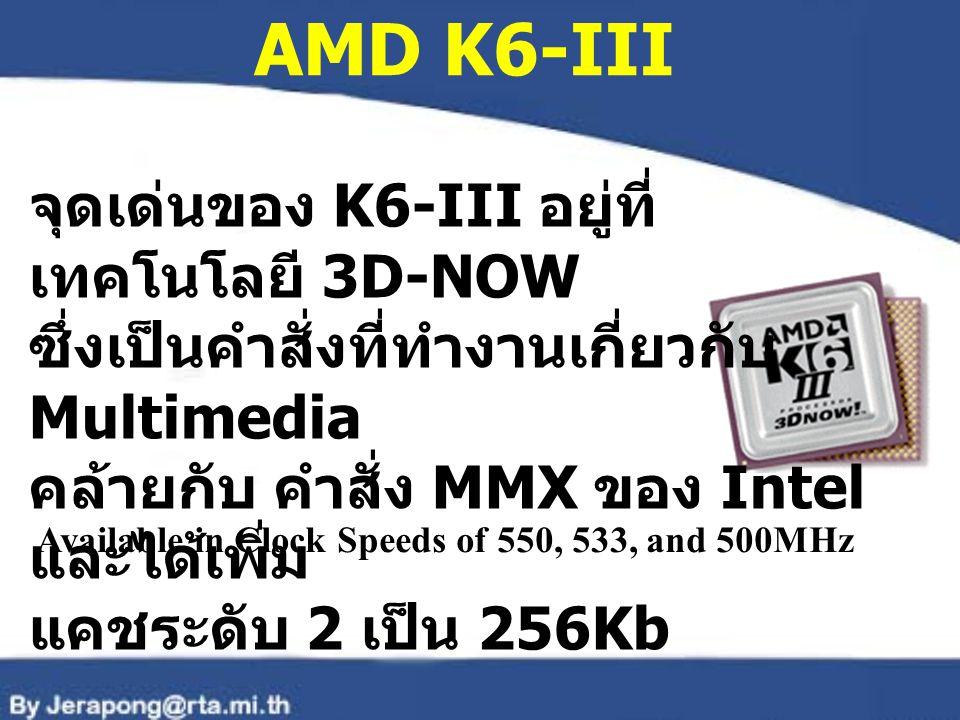 AMD K6-III จุดเด่นของ K6-III อยู่ที่ เทคโนโลยี 3D-NOW ซึ่งเป็นคำสั่งที่ทำงานเกี่ยวกับ Multimedia คล้ายกับ คำสั่ง MMX ของ Intel และได้เพิ่ม แคชระดับ 2