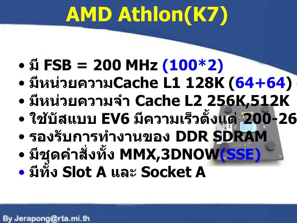 AMD Athlon(K7) มี FSB = 200 MHz (100*2) มีหน่วยความ Cache L1 128K (64+64) (32+32) มีหน่วยความจำ Cache L2 256K,512K ใช้บัสแบบ EV6 มีความเร็วตั้งแต่ 200