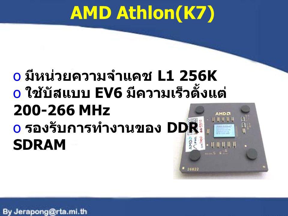 AMD Athlon(K7) o มีหน่วยความจำแคช L1 256K o ใช้บัสแบบ EV6 มีความเร็วตั้งแต่ 200-266 MHz o รองรับการทำงานของ DDR SDRAM