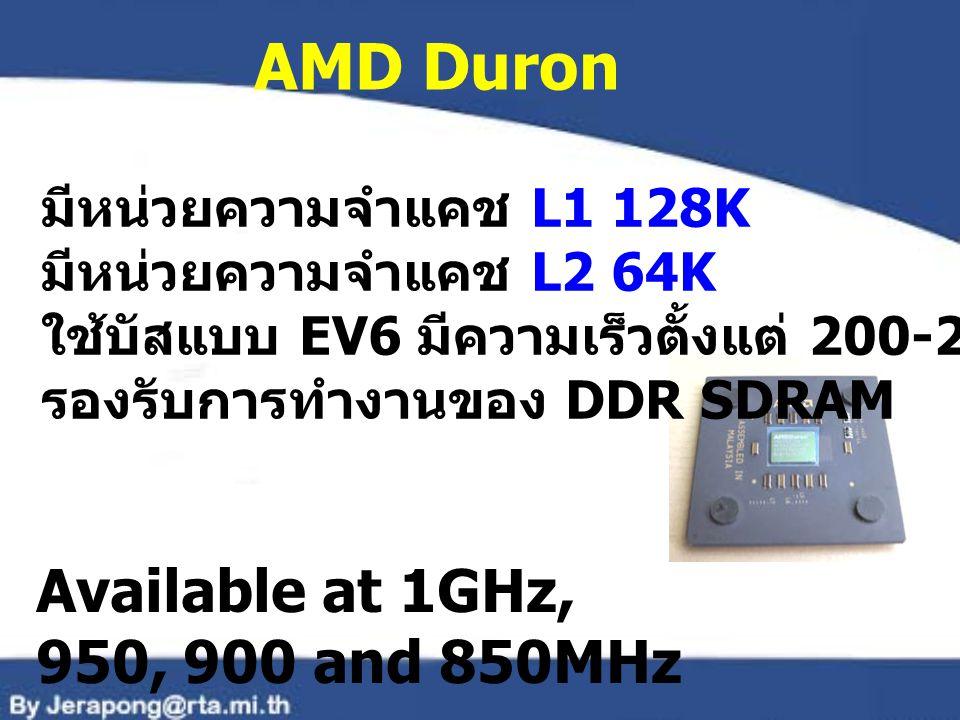AMD Duron มีหน่วยความจำแคช L1 128K มีหน่วยความจำแคช L2 64K ใช้บัสแบบ EV6 มีความเร็วตั้งแต่ 200-266 MHz รองรับการทำงานของ DDR SDRAM Available at 1GHz,